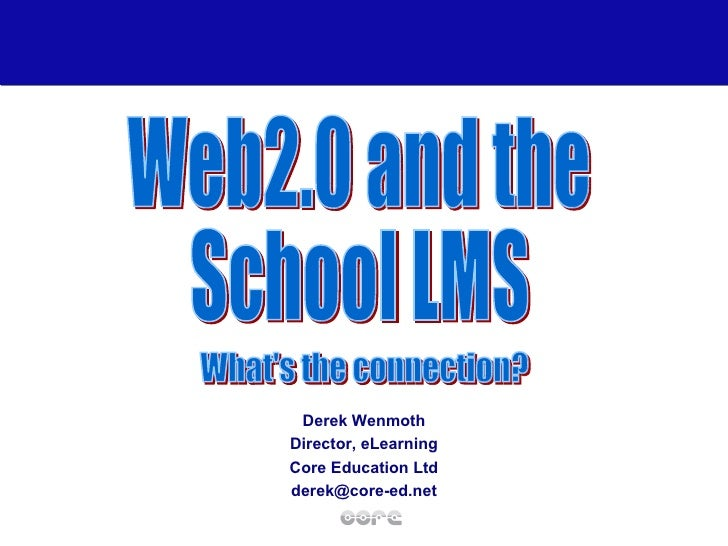 Derek Wenmoth Director, eLearning Core Education Ltd [email_address] Web2.0 and the School LMS What's the connection?