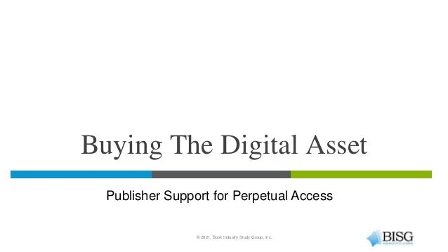Buying The Digital Asset © 2021, Book Industry Study Group, Inc. Publisher Support for Perpetual Access
