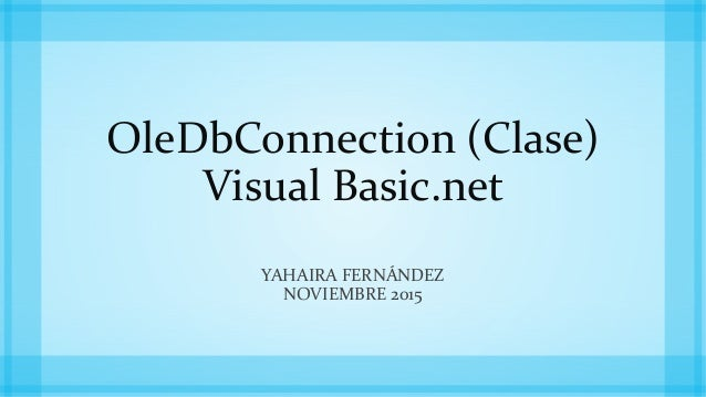 OleDbConnection (Clase) Visual Basic.net YAHAIRA FERNÁNDEZ NOVIEMBRE 2015