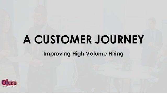 A CUSTOMER JOURNEY Improving High Volume Hiring