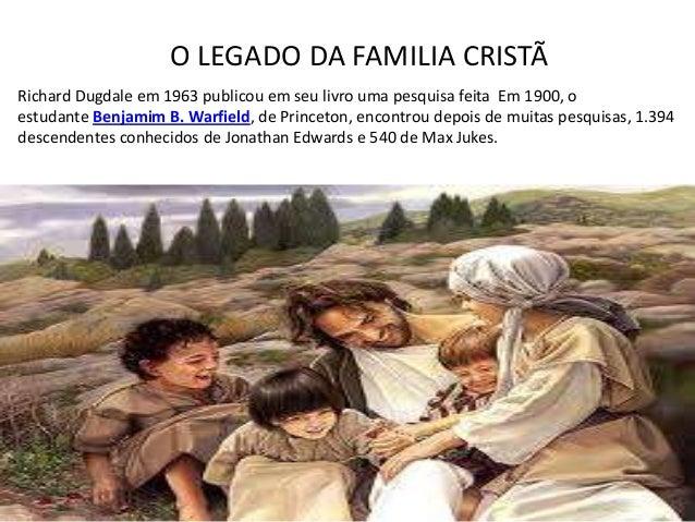 O LEGADO DA FAMILIA CRISTÃRichard Dugdale em 1963 publicou em seu livro uma pesquisa feita Em 1900, oestudante Benjamim B....