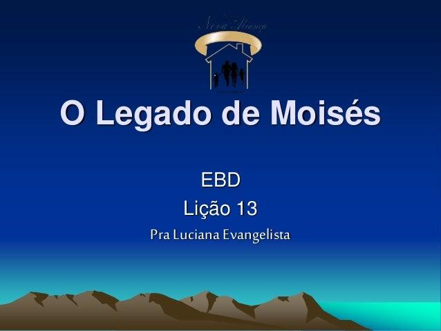 O Legado de Moisés EBD Lição 13 Pra Luciana Evangelista