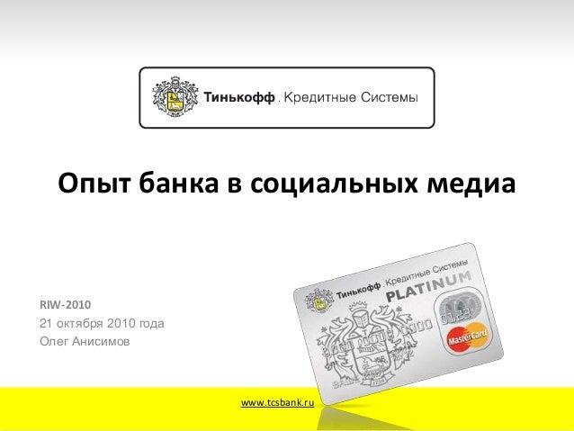 Опыт банка в социальных медиа RIW-2010 21 октября 2010 года Олег Анисимов www.tcsbank.ru