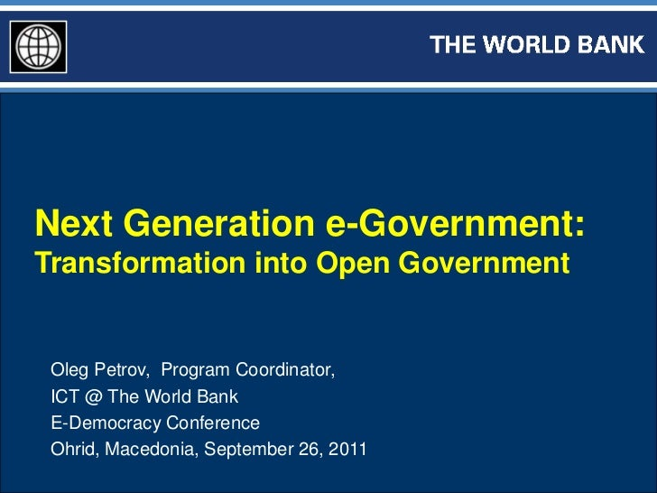Next Generation e-Government:Transformation into Open Government Oleg Petrov, Program Coordinator, ICT @ The World Bank E-...