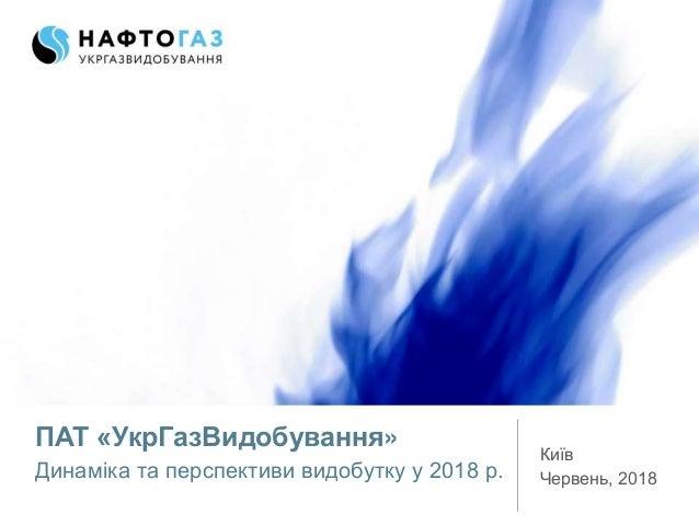 ПАТ «УкрГазВидобування» Динаміка та перспективи видобутку у 2018 р. Київ Червень, 2018
