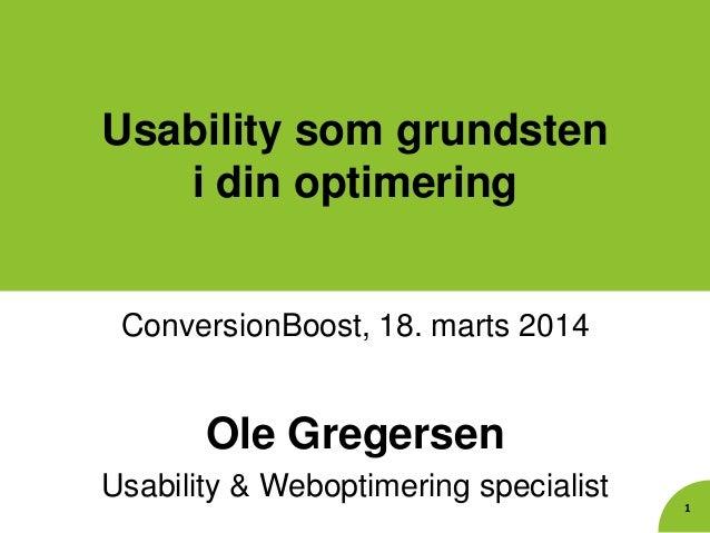 Usability som grundsten i din optimering ConversionBoost, 18. marts 2014 Ole Gregersen Usability & Weboptimering specialis...