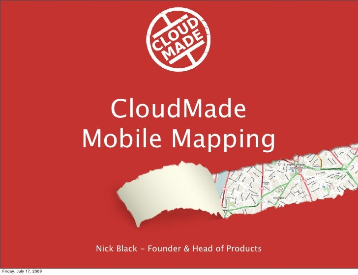 CloudMade                         Mobile Mapping                             Nick Black - Founder & Head of Products  Frid...