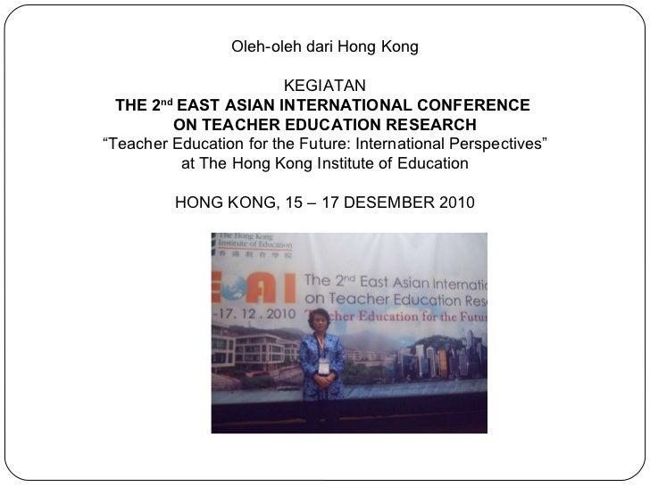 "Oleh-oleh dari Hong Kong  KEGIATAN THE 2 nd  EAST ASIAN INTERNATIONAL CONFERENCE  ON TEACHER EDUCATION RESEARCH "" Teacher..."