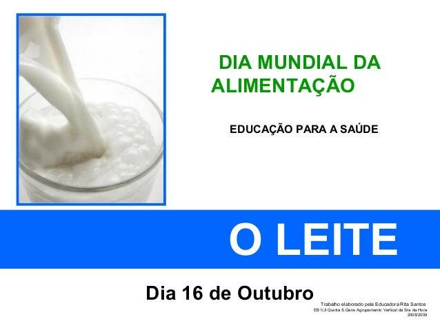 DIA MUNDIAL DA ALIMENTAÇÃO O LEITE Dia 16 de Outubro EDUCAÇÃO PARA A SAÚDE Trabalho elaborado pela Educadora Rita Santos E...
