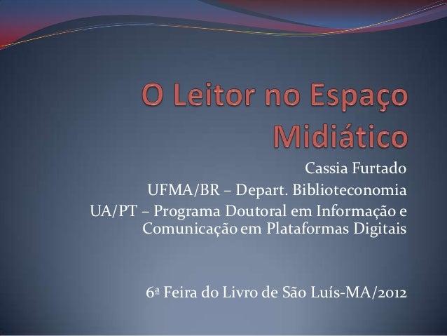Cassia Furtado       UFMA/BR – Depart. BiblioteconomiaUA/PT – Programa Doutoral em Informação e      Comunicação em Plataf...