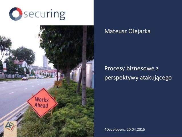 Procesy biznesowe z perspektywy atakującego Mateusz Olejarka 4Developers, 20.04.2015