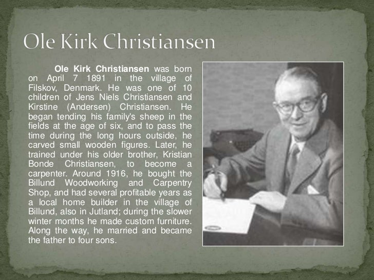 Ole Kirk Christiansen was bornon April 7 1891 in the village ofFilskov, Denmark. He was one of 10children of Jens Niels Ch...