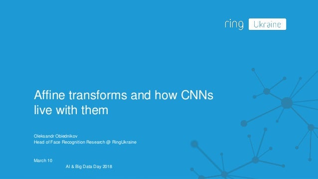Affine transforms and how CNNs live with them Oleksandr Obiednikov Head of Face Recognition Research @ RingUkraine March 1...