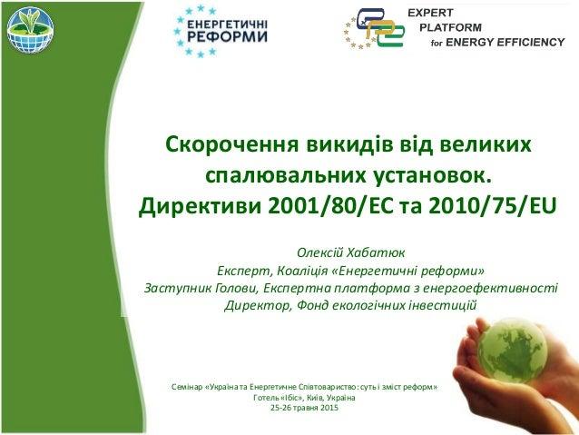 Скорочення викидів від великих спалювальних установок. Директиви 2001/80/ЕС та 2010/75/EU Олексій Хабатюк Експерт, Коаліці...