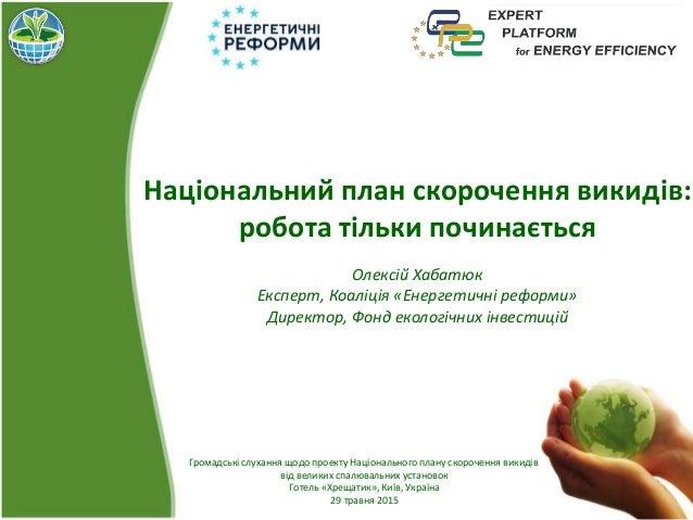 Національний план скорочення викидів: робота тільки починається Олексій Хабатюк Експерт, Коаліція «Енергетичні реформи» Ди...