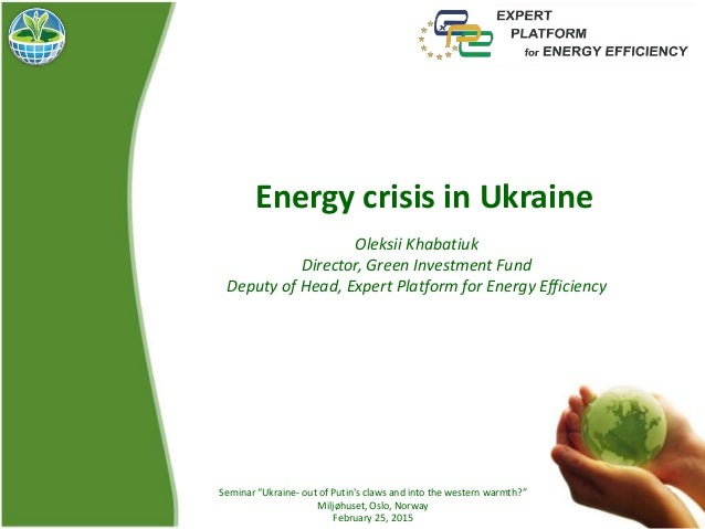 Energy crisis in Ukraine Oleksii Khabatiuk Director, Green Investment Fund Deputy of Head, Expert Platform for Energy Effi...