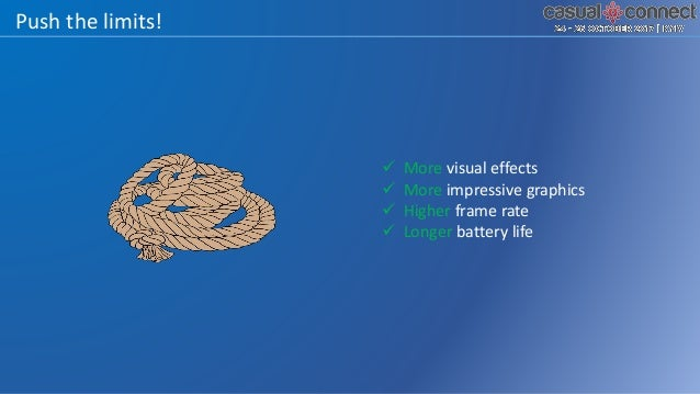 Push the limits!  More visual effects  More impressive graphics  Higher frame rate  Longer battery life