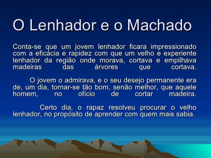 O Lenhador e o Machado Conta-se que um jovem lenhador ficara impressionado com a eficácia e rapidez com que um velho e exp...