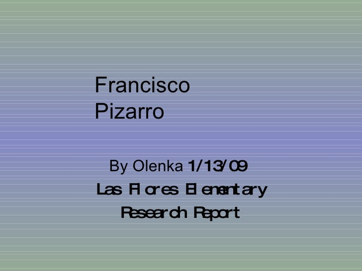 By Olenka  1/13/09  Las Flores Elementary Research Report Francisco Pizarro