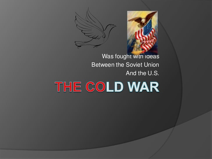The ColdWar<br />Was fought with ideas<br />Between the Soviet Union<br />And the U.S.<br />