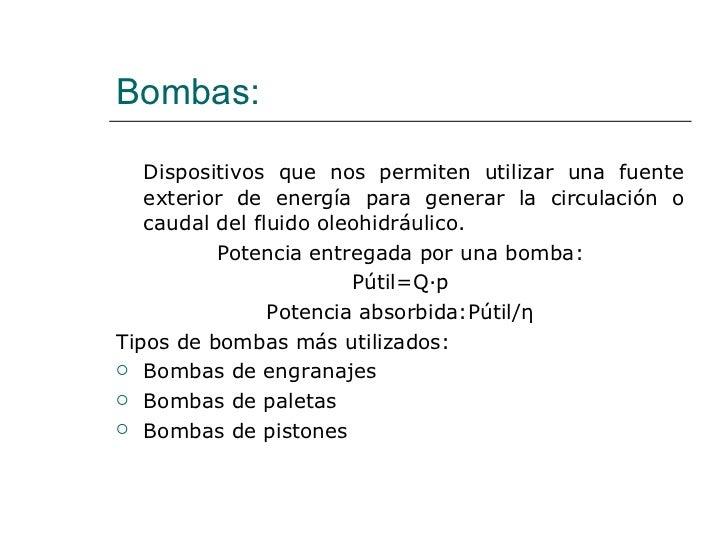 Bombas: <ul><li>Dispositivos que nos permiten utilizar una fuente exterior de energía para generar la circulación o caudal...