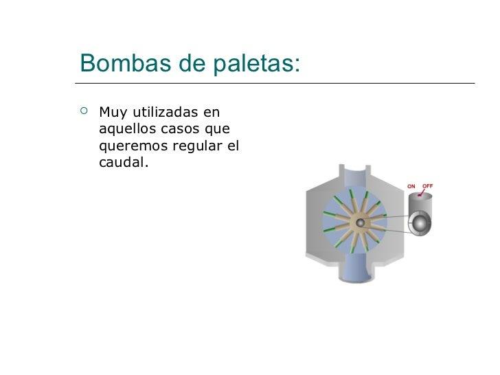 Bombas de paletas: <ul><li>Muy utilizadas en aquellos casos que queremos regular el caudal. </li></ul>