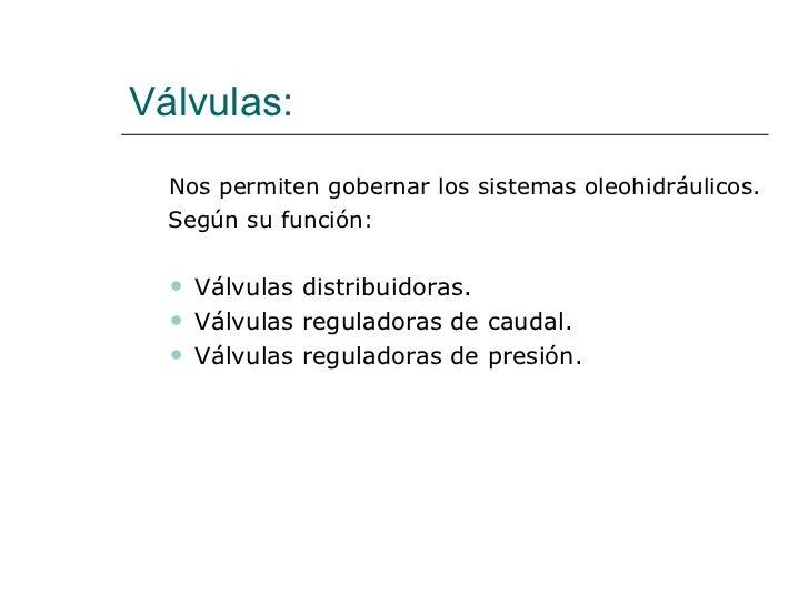 Válvulas: <ul><li>Nos permiten gobernar los sistemas oleohidráulicos. </li></ul><ul><li>  Según su función: </li></ul><ul>...