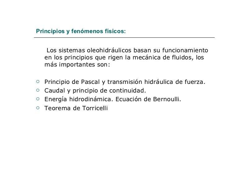Principios y fenómenos físicos: <ul><li>Los sistemas oleohidráulicos basan su funcionamiento en los principios que rigen l...