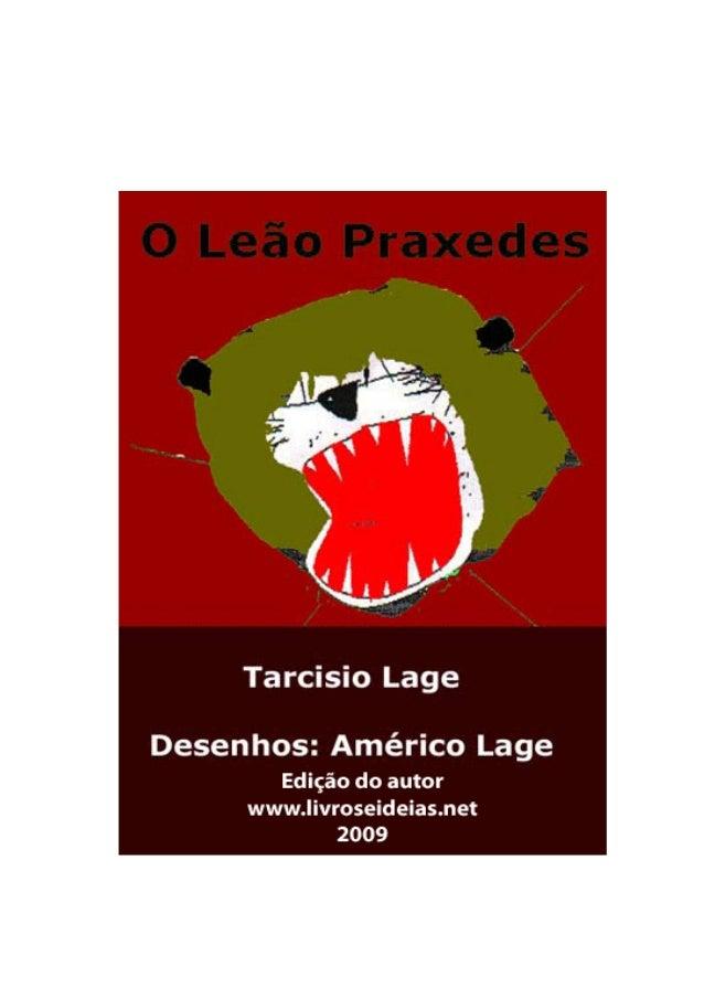 2 O Leão Praxedes Copyright © Tarcisio Lage, 1992 Texto: Tarcisio Lage Desenhos: Américo Lucena Lage Nova Edição do autor ...