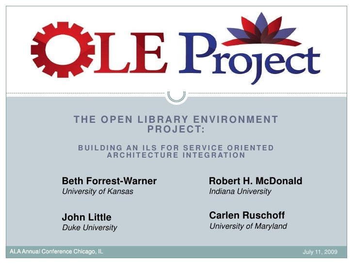 July 11, 2009<br />ALA Annual Conference Chicago, IL<br />The Open Library Environment Project:<br />Building an ILS for S...