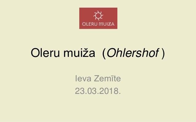 Oleru muiža (Ohlershof ) Ieva Zemīte 23.03.2018.