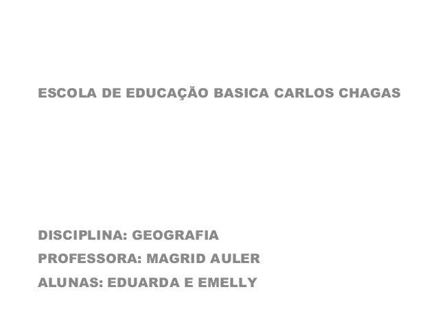 ESCOLA DE EDUCAÇÃO BASICA CARLOS CHAGAS  DISCIPLINA: GEOGRAFIA  PROFESSORA: MAGRID AULER  ALUNAS: EDUARDA E EMELLY