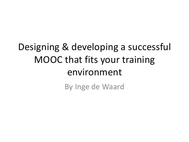 Designing & developing a successful MOOC that fits your training environment By Inge de Waard