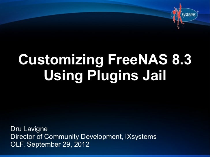 Customizing FreeNAS 8.3     Using Plugins JailDru LavigneDirector of Community Development, iXsystemsOLF, September 29, 2012