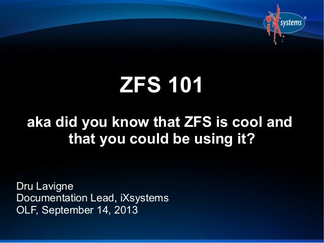 ZFS 101 aka did you know that ZFS is cool and that you could be using it? Dru Lavigne Documentation Lead, iXsystems OLF, S...