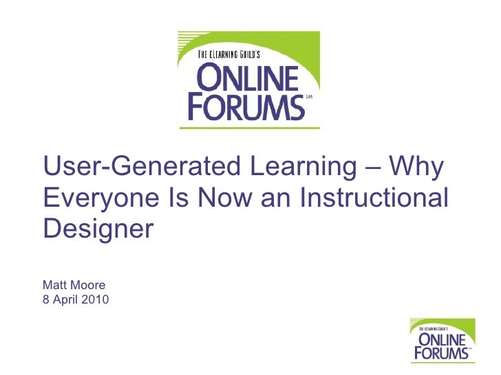 User-Generated Learning – Why Everyone Is Now an Instructional Designer Matt Moore 8 April 2010