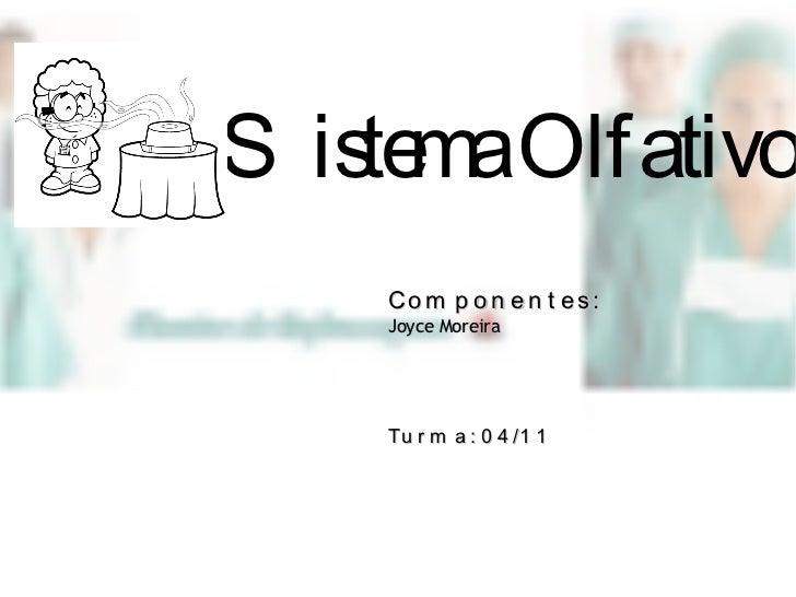 Sistema Olfativo Componentes: Joyce Moreira  Turma: 04/11
