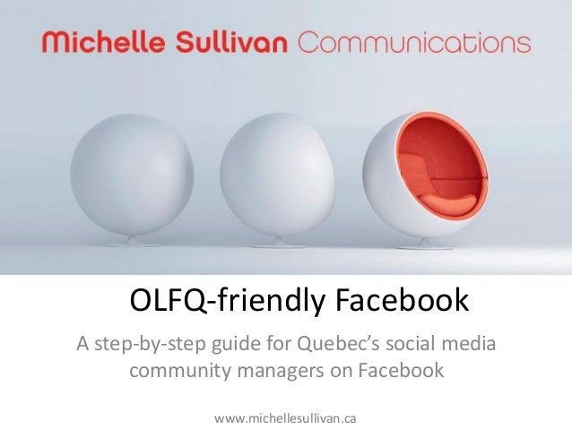 OLFQ-friendly Facebook A step-by-step guide for Quebec's social media community managers on Facebook www.michellesullivan....