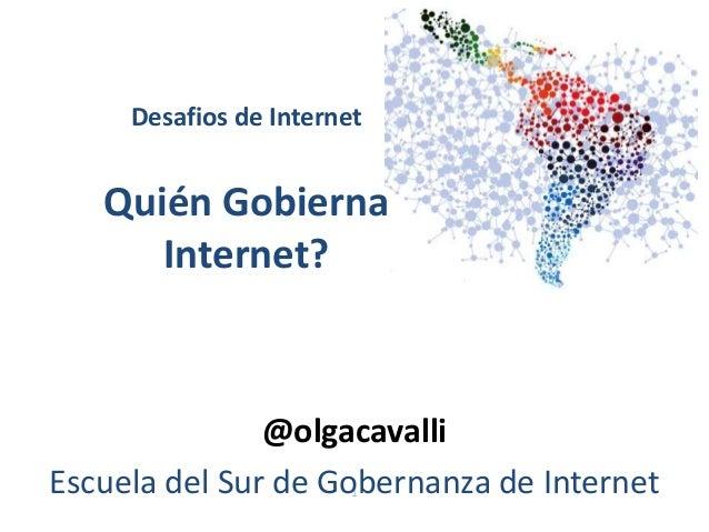 1 Desafios de Internet Quién Gobierna Internet? @olgacavalli Escuela del Sur de Gobernanza de Internet