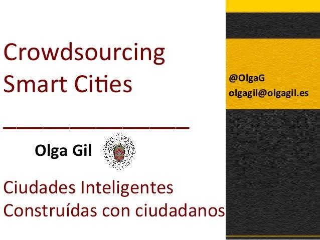 Crowdsourcing   Smart  Ci1es   ______________   Olga  Gil       Ciudades  Inteligentes   Construídas ...