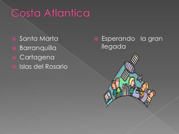 Costa Atlantica<br />Santa Marta <br />Barranquilla<br />Cartagena <br />Islas del Rosario<br />Esperando   la gran llegad...