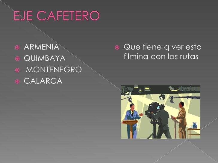 EJE CAFETERO<br />ARMENIA <br />QUIMBAYA<br /> MONTENEGRO<br />CALARCA<br />Que tiene q ver esta filmina con las rutas <br />