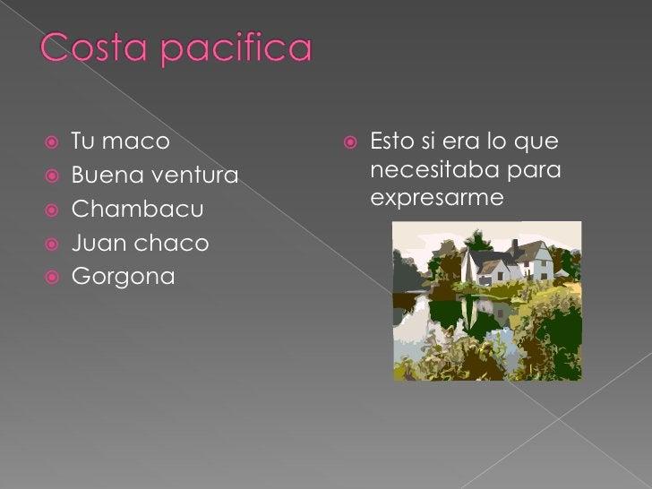 Costa pacifica<br />Tu maco<br />Buena ventura<br />Chambacu<br />Juan chaco<br />Gorgona<br />Esto si era lo que necesita...