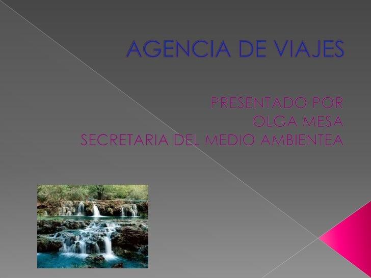 AGENCIA DE VIAJES<br />PRESENTADO POR <br />OLGA MESA<br />SECRETARIA DEL MEDIO AMBIENTEA <br />