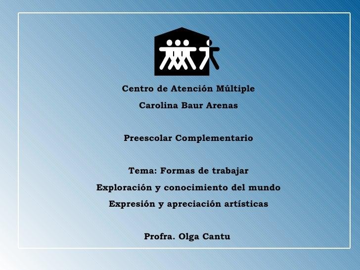 Centro de Atención Múltiple Carolina Baur Arenas Preescolar Complementario Tema: Formas de trabajar Exploración y conocimi...