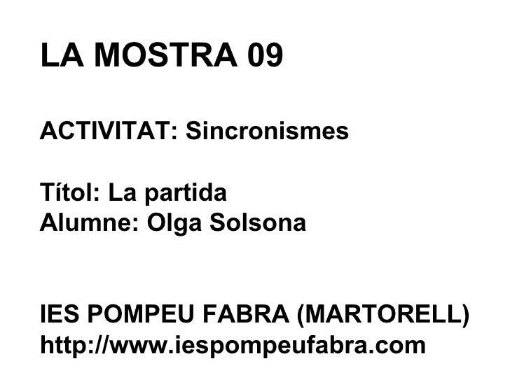 LA MOSTRA 09 ACTIVITAT: Sincronismes Títol: La partida Alumne: Olga Solsona IES POMPEU FABRA (MARTORELL) http://www.iespom...