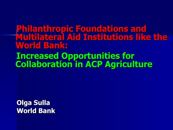 <ul><li>Philanthropic Foundations and Multilateral Aid Institutions like the World Bank:  </li></ul><ul><li>Increased Oppo...