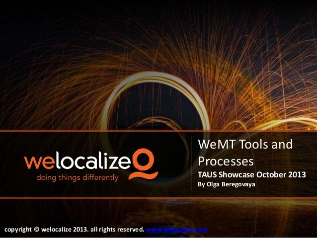 WeMT Tools and Processes TAUS Showcase October 2013 By Olga Beregovaya  copyright © welocalize 2013. all rights reserved. ...