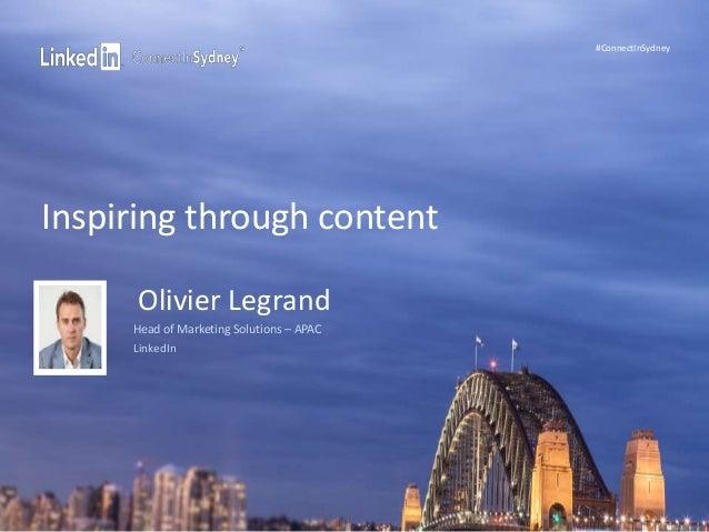 #ConnectInSydney  Inspiring through content  Olivier Legrand  Head of Marketing Solutions – APAC  LinkedIn