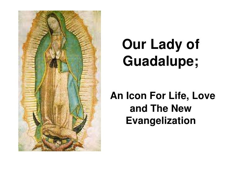 Our Lady of Guadalupe;<br />An Icon For Life, Love and The New Evangelization<br />
